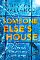 Someone Else's House - You're not the only one with the key... ebook by Jessica Vallance