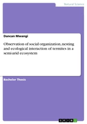 Observation of social organization, nesting and ecological interaction of termites in a semi-arid ecosystem ebook by Dancan Mwangi