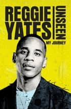 Unseen - My Journey ebook by Reggie Yates