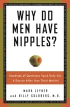 Why Do Men Have Nipples? - Hundreds of Questions You'd Only Ask a Doctor After Your Third Martini ebook by Billy Goldberg,  M.D., Mark Leyner