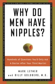 Why Do Men Have Nipples? - Hundreds of Questions You'd Only Ask a Doctor After Your Third Martini ebook by Mark Leyner,Billy Goldberg, M.D.