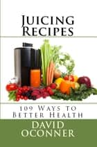 Juicing Recipes: 109 Ways to Better Health ebook by David Oconner