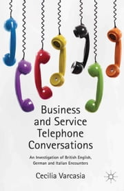 Business and Service Telephone Conversations - An Investigation of British English, German and Italian Encounters ebook by Cecilia Varcasia
