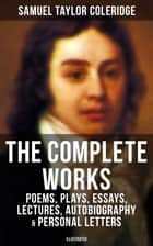 The Complete Works of Samuel Taylor Coleridge: Poems, Plays, Essays, Lectures, Autobiography & Personal Letters (Illustrated) - Literary Writings of the English poet, literary critic & philosopher: The Rime of the Ancient Mariner, Kubla Khan, Christabel, Lyrical Ballads, Conversation Poems, Biographia Literaria... ebook by Samuel Taylor Coleridge