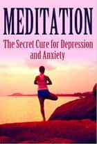 Meditation: The Secret Cure for Depression and Anxiety - Mediation, Self Healing, Positive Affirmations ebook by Summer Andrews