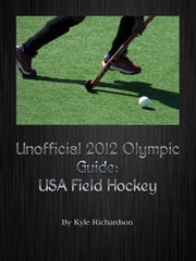 Unofficial 2012 Olympic Guides: USA Field Hockey ebook by Kyle Richardson