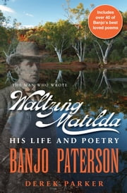 Banjo Paterson - The Man Who Wrote Waltzing Matilda: His Life and Poetry ebook by Derek Parker