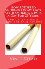 How I Stopped Smoking On My Own After Smoking A Pack A Day For 23 Years ebook by Vince Stead
