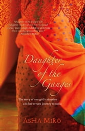 Daughter of the Ganges - The Story of One Girl's Adoption and Her Return Journey to India ebook by Asha Miro