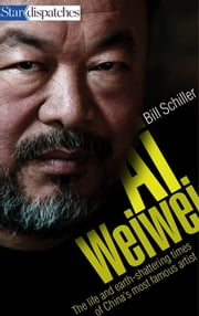 Ai Weiwei - The Life and Earth-Shattering Times of China's Most Famous Artist ebook by Bill Schiller