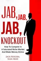 Jab, Jab, Jab KnockOut: How To Compete In A Saturated Niche Market And Make Money Online ebook by Jack Kogera