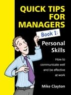 Quick Tips For Managers - Personal Skills: How to communicate well and be effective at work ebook by Mike Clayton