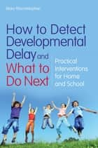 How to Detect Developmental Delay and What to Do Next - Practical Interventions for Home and School ebook by Mary Mountstephen, Barbara Pheloung, Lucy Smith,...