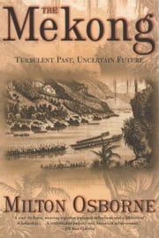 The Mekong - Turbulent Past, Uncertain Future ebook by Milton Osborne