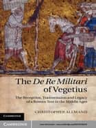 The De Re Militari of Vegetius - The Reception, Transmission and Legacy of a Roman Text in the Middle Ages ebook by Christopher Allmand