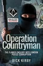 Operation Countryman - The Flawed Enquiry into London Police Corruption eBook by Dick Kirby