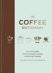 The Coffee Dictionary - An A-Z of coffee, from growing & roasting to brewing & tasting 電子書 by Maxwell Colonna-Dashwood