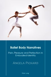 Ballet Body Narratives - Pain, Pleasure and Perfection in Embodied Identity ebook by Angela Pickard