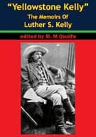 """Yellowstone Kelly"" - The Memoirs Of Luther S. Kelly ebook by Luther S. Kelly,Milo S. Quaife"