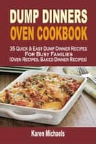 Dump Dinners Oven Cookbook: 35 Quick & Easy Dump Dinner Recipes For Busy Families (Oven Recipes, Baked Dinner Recipes) ebook by Karen Michaels