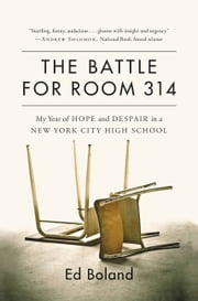 The Battle for Room 314 - My Year of Hope and Despair in a New York City High School ebook by Ed Boland