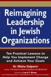 Reimagining Leadership in Jewish Organizations - Ten Practical Lessons to Help You Implement Change and Achieve Your Goals ebook by Dr. Misha Galperin,Larry S. Moses