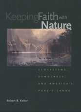 Keeping Faith with Nature - Ecosystems, Democracy, and America?s Public Lands ebook by Professor Robert B. Keiter