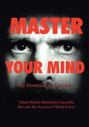 Master Your Mind - Mind Master Dominick Giacobbe Reveals the Secrets of Mind Power ebook by Dominick A Giacobbe