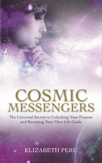 Cosmic Messengers - The Universal Secrets to Unlocking Your Purpose and Becoming Your Own Life Guide ebook by Elizabeth Peru