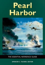 Pearl Harbor: The Essential Reference Guide - The Essential Reference Guide ebook by Spencer C. Tucker
