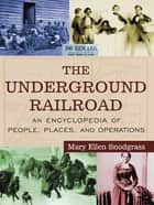 The Underground Railroad - An Encyclopedia of People, Places, and Operations ebook by Mary Ellen Snodgrass