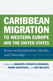 Caribbean Migration to Western Europe and the United States: Essays on Incorporation, Identity, and Citizenship ebook by Cervantes-Rodriguez, Margarita