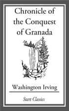 Chronicle of the Conquest of Granada ebook by Washington Irving