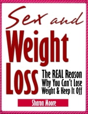Sex & Weight Loss: The REAL Reason Why You Can't Lose Weight & Keep It Off - 60 Second System Fitness & Exercise Lifestyle Guides, #5 ebook by Sharon Moore