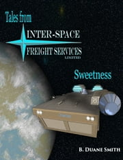 Tales from Inter Space Freight Services: Sweetness ebook by B Duane Smith
