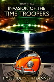 Invasion of the Time Troopers - A Timebenders Novel ebook by Jim Denney