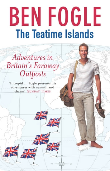 The Teatime Islands - Adventures in Britain's Faraway Outposts eBook by Ben Fogel