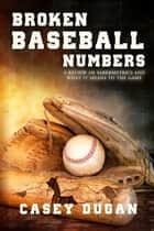 Broken Baseball Numbers A Review Of Sabermetrics And What It Means To The Game ebook by Casey Dugan