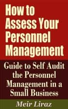 How to Assess Your Personnel Management: Guide to Self Audit the Personnel Management in a Small Business ebook by Meir Liraz