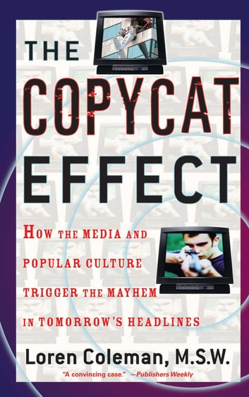 The Copycat Effect - How the Media and Popular Culture Trigger the Mayhem in Tomorrow's Headlines ebook by Loren Coleman