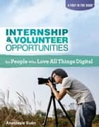 Internship & Volunteer Opportunities for People Who Love All Things Digital eBook by Anastasia Suen