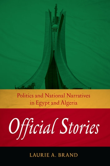 Official Stories - Politics and National Narratives in Egypt and Algeria ebook by Laurie A. Brand