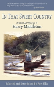 In That Sweet Country - Uncollected Writings of Harry Middleton ebook by Harry Middleton,Ron Ellis