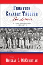Frontier Cavalry Trooper - The Letters of Private Eddie Matthews, 1869–1874 ebook by Douglas C. McChristian