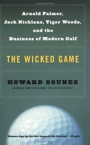 The Wicked Game - Arnold Palmer, Jack Nicklaus, Tiger Woods, and the Business of Modern Golf ebook by Howard Sounes