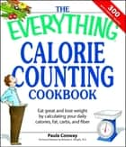 The Everything Calorie Counting Cookbook - Calculate your daily caloric intake--and fat, carbs, and daily fiber--with these 300 delicious recipes ebook by Paula Conway, Brierley E Wright