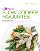 Ultimate Slow Cooker Favourites - Over 100 easy and delicious recipes ebook by Cara Hobday