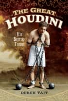 The Great Houdini - His British Tours ebook by Derek  Tait
