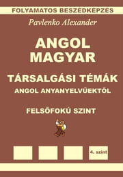 Angol-Magyar, Tarsalgasi Temak, angol anyanyelvuektol, Felsofoku Szint (English-Hungarian, Conversational Topics, Upper-Intermediate Level) ebook by Alexander Pavlenko