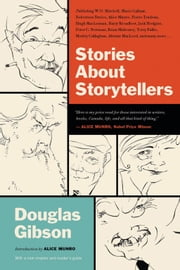 Stories About Storytellers - Publishing W.O. Mitchell, Mavis Gallant, Robertson Davies, Alice Munro, Pierre Trudeau, Hugh MacLennan, Barry Broadfoot, Jack Hodgins, Peter C. Newman, Brian Mulroney, Terry Fallis, Morley Callaghan, Alistair MacLeod, and many more … ebook by Douglas Gibson